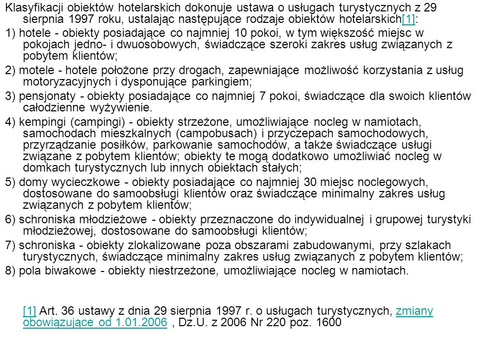 Klasyfikacji obiektów hotelarskich dokonuje ustawa o usługach turystycznych z 29 sierpnia 1997 roku, ustalając następujące rodzaje obiektów hotelarskich[1]:
